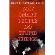 Why Smart People Do Stupid Things by Gene F Ostrom