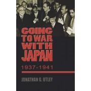 Going to War with Japan, 1937-1941 by Jonathan G. Utley