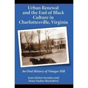 Urban Renewal and the End of Black Culture in Charlottesville, Virginia by James Robert Saunders