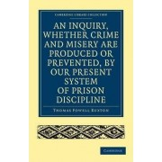 An Inquiry, Whether Crime and Misery are Produced or Prevented, by Our Present System of Prison Discipline by Thomas Fowell Buxton