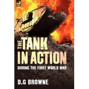 The Tank in Action During the First World War by D G Browne