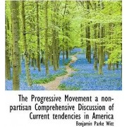 The Progressive Movement a Non-Partisan Comprehensive Discussion of Current Tendencies in America by Benjamin Parke Witt