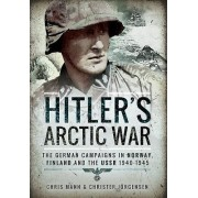 Hitler's Arctic War: The German Campaigns in Norway, Finland and the USSR 1940-1945