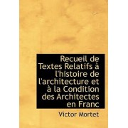 Recueil de Textes Relatifs L'Histoire de L'Architecture Et La Condition Des Architectes En Franc by Victor Mortet
