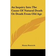 An Inquiry Into the Cause of Natural Death or Death from Old Age by Homer Bostwick