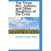 The Three Mrs. Judsons, and Other Daughters of the Cross by Daniel Clarke Eddy