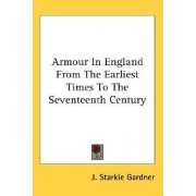 Armour in England from the Earliest Times to the Seventeenth Century by J Starkie Gardner