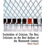 Enchiridion of Criticism. the Best Criticisms on the Best Authors of the Nineteenth Century by William Shepard