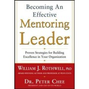 Becoming an Effective Mentoring Leader: Proven Strategies for Building Excellence in Your Organization by Peter Chee