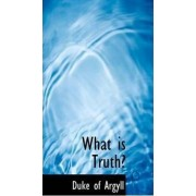 What Is Truth? by Duke of Argyll
