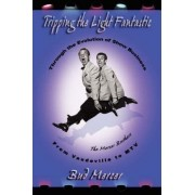 Tripping the Light Fantastic Through the Evolution of Show Business from Vaudeville to MTV by Bud Mercer