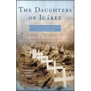 The Daughters Of Juarez: A True Story Of Serial Murder South Of the Border by Teresa Rodriguez