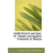 Health Resorts and Spas, Or, Climatic and Hygienic Treatment of Disease by Herbert Junius Hardwicke