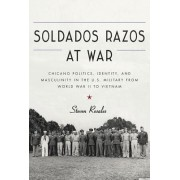 Soldados Razos at War: Chicano Politics, Identity, and Masculinity in the U.S. Military from World War II to Vietnam