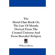 The Moral Class Book Or, the Law of Morals by William Sullivan