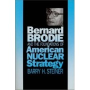 Bernard Brodie and the Foundations of American Nuclear Strategy by Barry H. Steiner