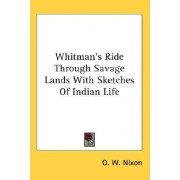 Whitman's Ride Through Savage Lands with Sketches of Indian Life by O W Nixon