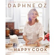 The Happy Cook: 125 Recipes for Celebrating Every Day Like It's the Weekend