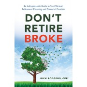 Don't Retire Broke: An Indispensable Guide to Tax-Efficient Retirement Planning and Financial Freedom