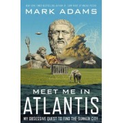Meet Me in Atlantis: My Obsessive Quest to Find the Sunken City by Mark Adams