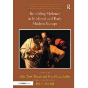 Beholding Violence in Medieval and Early Modern Europe (Visual Culture in Early Modernity) by Erin Felicia Labbie