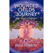 Wounded Child's Journey into Love's Embrace by Paul Ferrini