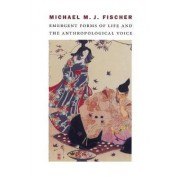 Emergent Forms of Life and the Anthropological Voice by Michael M. J. Fischer
