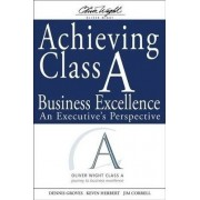 Achieving Class A Business Excellence by Dennis Groves