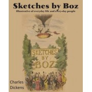 Sketches by Boz, Illustrative of Everydayllife and Every-Day People by Charles Dickens