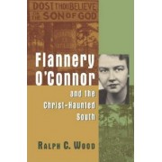 Flannery O'Connor and the Christ-haunted South by Ralph C. Wood