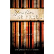 You Can Be Free...If You Want To! by James Wesley Smith