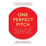 One Perfect Pitch: How to Sell Your Idea, Your Product, Your Business or Yourself
