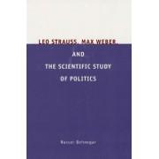 Leo Strauss, Max Weber, and the Scientific Study of Politics by Nasser Behnegar