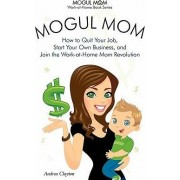 Mogul Mom - How to Quit Your Job, Start Your Own Business, and Join the Work-at-Home Mom Revolution (Mogul Mom Work-at-Home Book Series) by Andrea Clayton