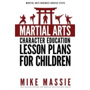 Martial Arts Character Education Lesson Plans for Children: A Complete 16-Week Curriculum for Teaching Character Values and Life Skills in Your Martia