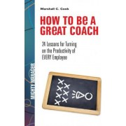 How to be a Great Coach: 24 Lessons for Turning on the Productivity of Every Employee by Marshall J. Cook