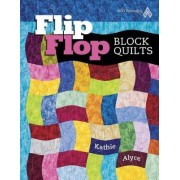 Flip Flop Block Quilts by Kathie Alyce