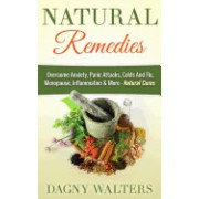 Natural Remedies: Overcome Anxiety, Panic Attacks, Colds and Flu, Menopause, Inflammation & More - Natural Cures