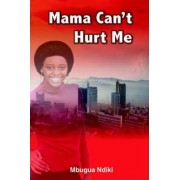 Mama Can't Hurt Me by Mbugua Ndiki