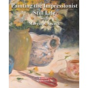 Painting the Impressionist Still Life with Margaret Aycock by Margaret Aycock