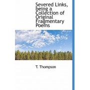 Severed Links, Being a Collection of Original Fragmentary Poems by T Thompson