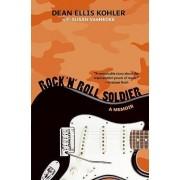 Rock 'n' Roll Soldier: A Memoir by Dean Ellis Kohler
