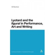 Lyotard and the Figural in Performance, Art and Writing by Kiff Bamford