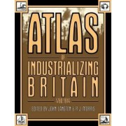 Atlas of Industrializing Britain, 1780-1914 by John Langton