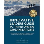 Innovative Leaders Guide to Transforming Organizations by Maureen Metcalf