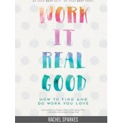Work it Real Good: How to Find and Do Work You Love by Rachel Sparkes