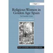 Religious Women in Golden Age Spain by Elizabeth A. Lehfeldt