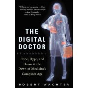 The Digital Doctor: Hope, Hype, and Harm at the Dawn of Medicine's Computer Age by Robert M. Wachter