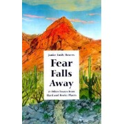Fear Falls Away and Other Essays from Hard and Rocky Places by Janice Emily Bowers