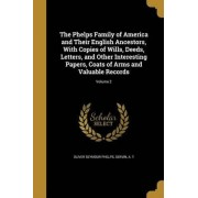 The Phelps Family of America and Their English Ancestors, with Copies of Wills, Deeds, Letters, and Other Interesting Papers, Coats of Arms and Valuable Records; Volume 2 by Oliver Seymour Phelps